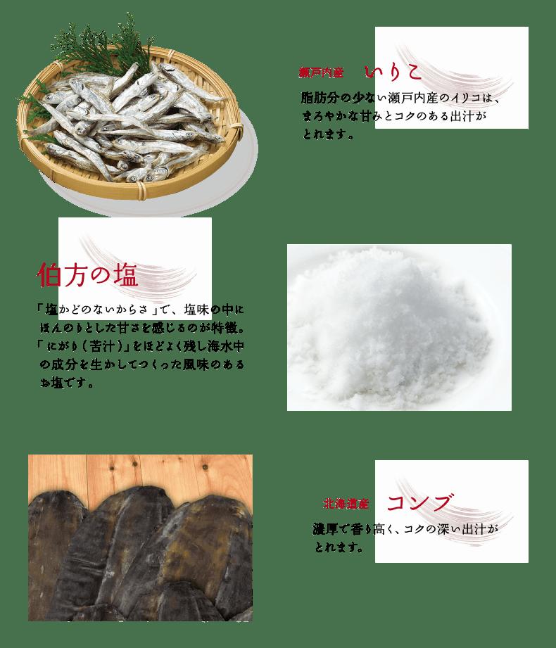 瀬戸内産いりこ、伯方の塩、北海道羅臼産昆布を使用しています。伯方の塩塩角のない辛さで、塩味の中にほんのりとした甘さを感じるのが特徴。にがりを程よく残し海水中の成分を生かしてつくった風味のあるお塩です。北海道産コンブ、濃厚で香りも高く、コクの深い出汁がとれます。