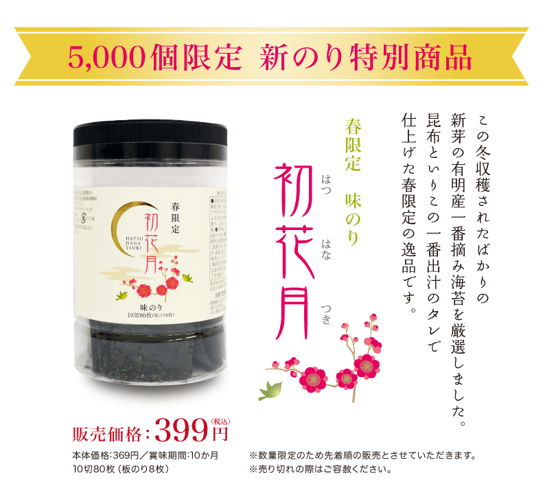 5,000個限定 新のり特別商品。この冬収穫されたばかりの新芽の有明産一番摘み海苔を厳選しました。昆布といりこの一番出汁のタレで仕上げた春限定の逸品です。