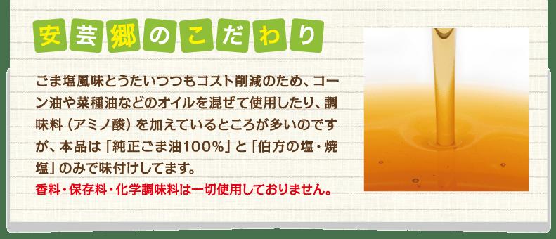 安芸郷のこだわり ごま塩風味とうたいつつもコスト削減のため、コーン油や菜種油などのオイルを混ぜて使用したり、調味料(アミノ酸)を加えているところが多いのですが、本品は「純正ごま油100%」と「伯方の塩・焼塩」のみで味付けしています。 香料・保存料・化学調味料は一切使用しておりません。