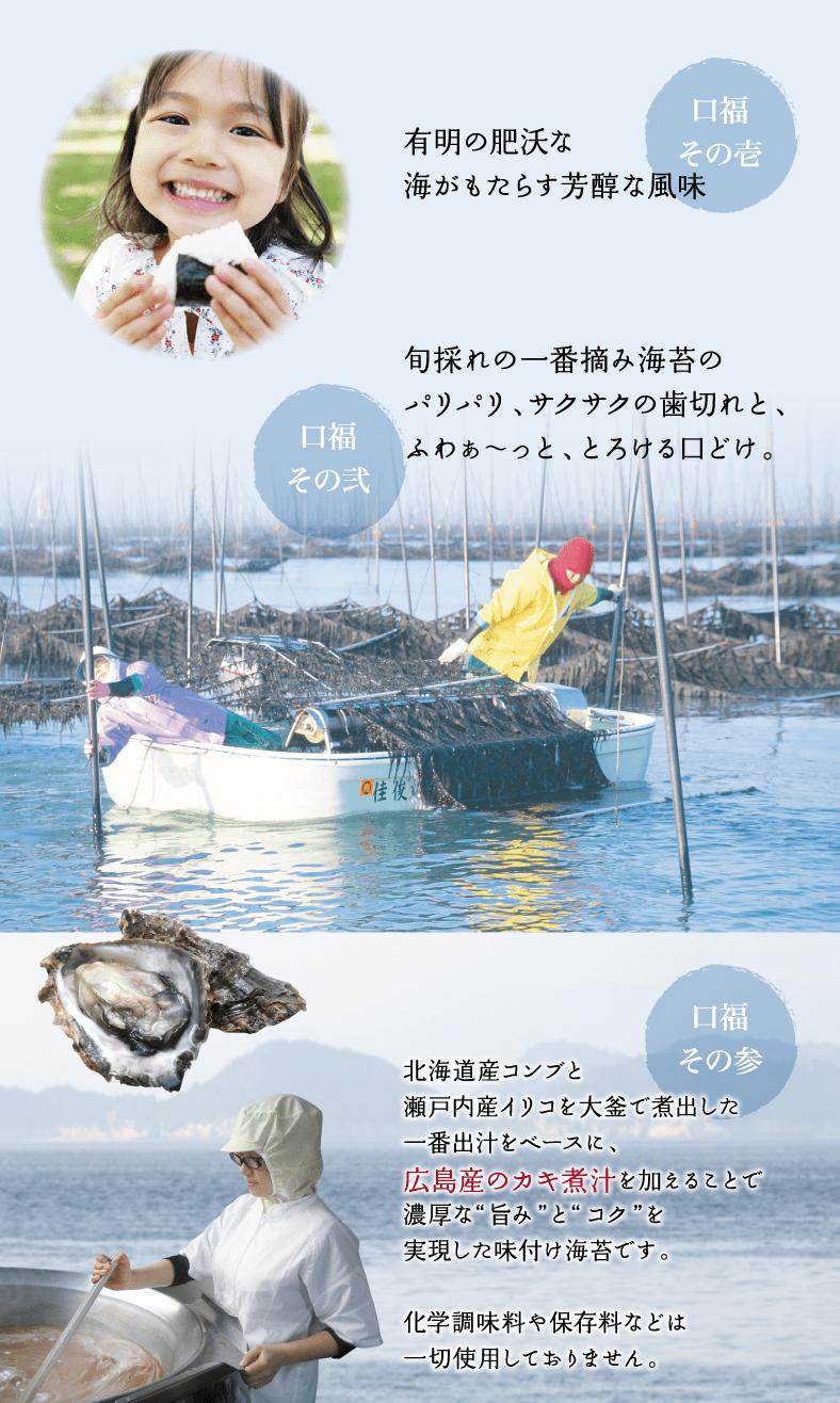 """有明の肥沃な海がもたらす芳醇な風味。旬採れの一番摘み海苔のパリパリ、サクサクの歯切れと、ふわぁ〜っと、とろける口どけ。広島県カキ煮汁を加えることで、濃厚な旨みとコクを実現した味付け海苔です。・北海道産コンブと瀬戸内産イリコを大釜で煮出した一番ダシをベースに、広島産のカキ煮汁を加えることで濃厚な""""旨み""""と""""コク""""を実現した味付け海苔です。・化学調味料や保存料などは一切使用しておりません。"""