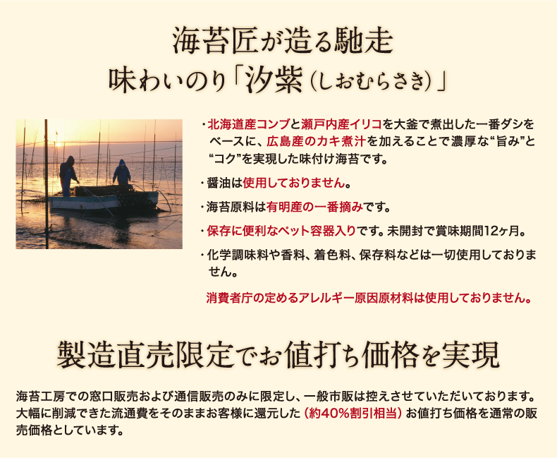 """・北海道産コンブと瀬戸内産イリコを大釜で煮出した一番ダシをベースに、広島産のカキ煮汁を加えることで濃厚な""""旨み""""と""""コク""""を実現した味付け海苔です。 ・醤油は使用しておりません。 ・海苔原料は有明産の一番摘みです。 ・保存に便利なペット容器入りです。未開封で賞味期間12か月。 ・化学調味料や香料、着色料、保存料などは一切使用しておりません。 消費者庁指定のアレルギー原因原材料27品目は使用していません。 消費者庁指定のアレルギー原因原材料27品目は使用していません。製造直売限定でお値打ち価格を実現 海苔工房で窓口販売および通信販売のみに限定し、一般市販は控えさせていただいております。大幅に削減できた流通費をそのままお客様に還元した(40%割引相当)お値打ち価格を通常の販売価格としています。"""