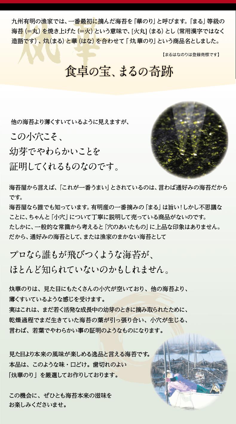 九州有明の漁家では、一番最初に摘んだ海苔を華のりと呼びます。まるの等級の海苔=(=丸)を焼き上げた(=火)という意味で、火丸(まる)とし(常用漢字ではなく造語です)、まると華を合わせてまる華のりという商品名としました。『はなまるのりは登録商標です』 他の海苔より薄くすいているように見えますが、この小穴こそ、幼芽でやわらかいことを証明してくれるものなのです。海苔屋から言えば、「これが一番うまい」とされているのは、言わば通好みの海苔だからです。海苔屋なら誰でも知っています。有明産の一番摘みの「まる」は旨い!しかし不思議なことに、ちゃんと「小穴」について丁寧に説明して売っている商品がないのです。たしかに、一般的な常識から考えると「穴のあいたもの」に上品な印象はありません。だから、通好みの海苔として、または漁家のまかない海苔としてプロなら誰もが飛びつくような海苔が、ほとんど知られていないのかもしれません。
