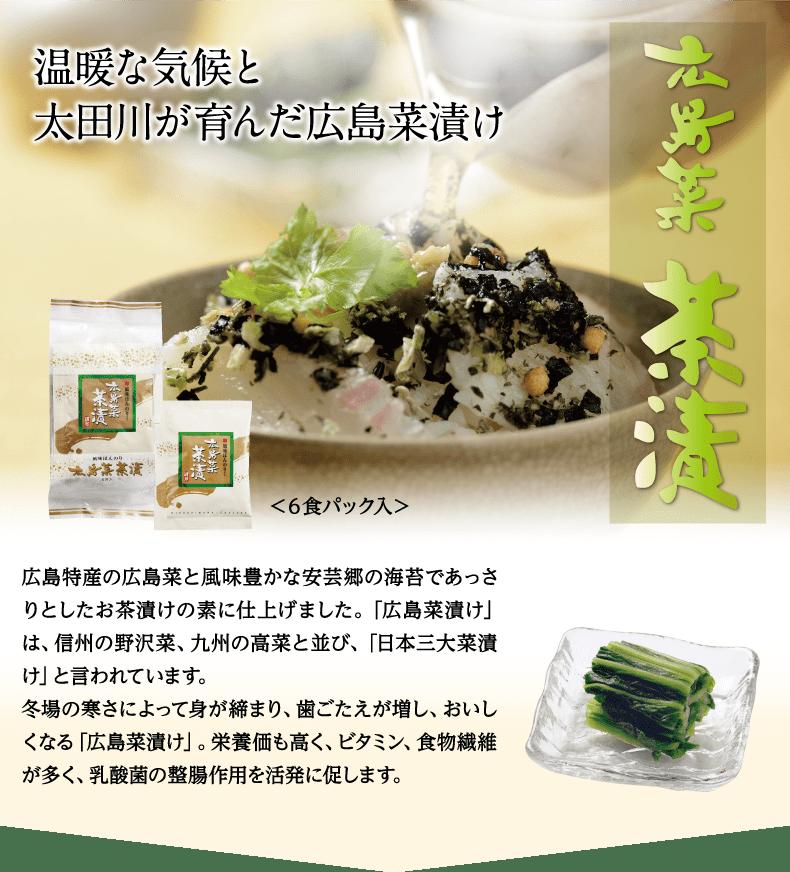 広島菜茶漬 温暖な気候と太田川が育んだ広島菜茶漬け<6食パック入>広島特産の広島菜と風味豊かな安芸郷の海苔であっさりとしたお茶漬けの素に仕上げました。「広島菜漬け」は、信州の野沢菜、九州の高菜と並び、「日本三大菜漬け」と言われています。冬場の寒さによって身が締まり、歯ごたえが増し、おいしくなる「広島菜漬け」。栄養価も高く、ビタミン、食物繊維が多く、乳酸菌の整腸作用を活発に促します。
