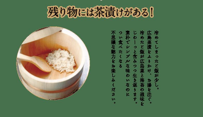 残り物には茶漬けがある!冷めてしまったご飯が少し。広島菜茶漬をふりかけ、お湯を注ぐ。冷めたご飯が広島菜と海苔の滋味をじわーっと含みつつ生き返ります。素朴でシンプルな味わいなのについ食べたくなる不思議な魅力をお楽しみください。