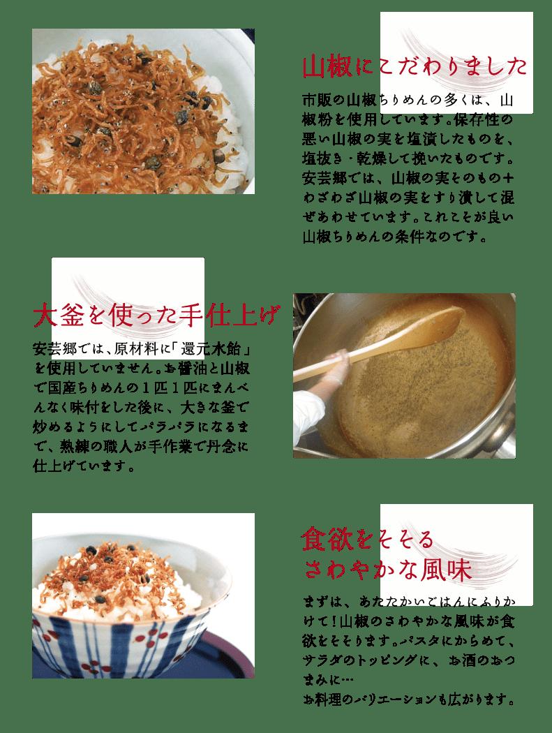 山椒にこだわりました 市販の山椒ちりめんの多くは、山椒粉を使用しています。保存性の悪い山椒の実を塩漬けしたものを、塩抜き・乾燥して挽いたものです。安芸郷では、山椒の実そのもの+わざわざ山椒の実をすり潰して混ぜあわせています。これこそが良い山椒ちりめんの条件なのです。 大釜を使った手仕上げ 安芸郷では、原材料に「還元水飴」を使用していません。お醤油と山椒で国産ちりめんの1匹1匹にまんべんなく味付をした後に、大きな釜で炒めるようにしてパラパラになるまで、熟練の職人が手作業で丹念に仕上げています。 食欲をそそるさわやかな風味 まずは、あたたかいごはんにふりかけて!山椒のさわやかな風味が食欲をそそります。パスタにからめて、サラダのトッピングに、お酒のおつまみに… お料理のバリエーションも広がります。
