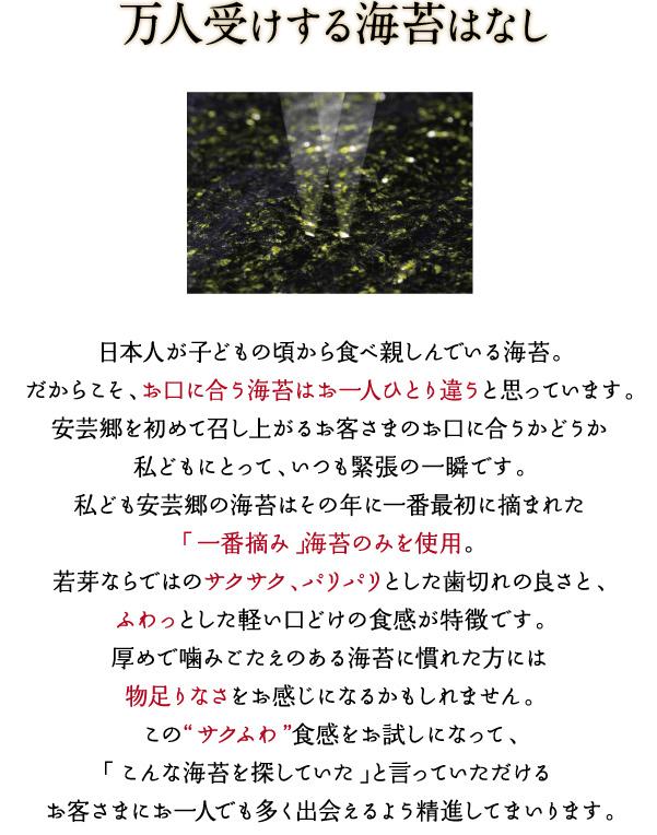日本人が子供の頃から食べ親しんでいる海苔。だからこそ、お口にあう海苔はお一人ひとり違うと思っています。安芸郷を初めて召し上がるお客様のお口に合うかどうか私どもにとって、いつも緊張の一瞬です。「こんな海苔を探していた」と言っていただけるお客様にお一人でも多く出会えるよう精進してまいります。