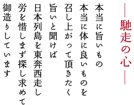 馳走の心 本当に旨いもの 本当に体に良いものを召し上がって頂きたく旨いと聞けば日本列島を東奔西走し労を惜しまず探し求めてお造りしています